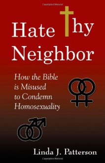 Hate Thy Neighbor: How the Bible is Misused to Condemn Homosexuality - Linda J. Patterson