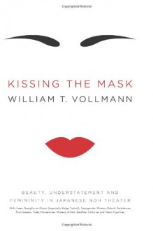 Kissing the Mask: Beauty, Understatement and Femininity in Japanese Noh Theater, with Some Thoughts on Muses (Especially Helga Testorf), Transgender Women, Kabuki Goddesses, Porn Queens, Poets, Housewives, Makeup Artists, Geishas, Valkyries and Venus F... - William T. Vollmann