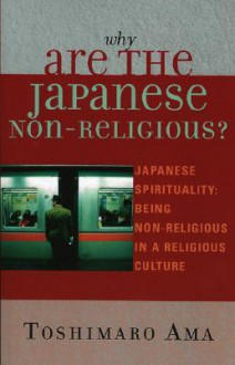 Why Are the Japanese Non-Religious?: Japanese Spirituality: Being Non-Religious in a Religious Culture - Toshimaro Ama