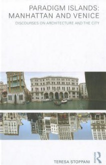 Paradigm Islands: Manhattan and Venice: Discourses on Architecture and the City - Teresa Stoppani
