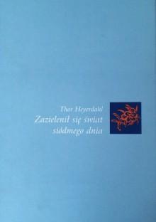 Zazielenił się świat siódmego dnia - Thor Heyerdahl