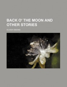 Back o' the moon and other stories - Oliver Onions