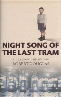 Night Song of the Last Tram: A Glasgow Memoir - Robert Douglas