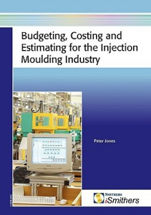 Budgeting, Costing and Estimating for the Injection Moulding Industry - Peter Jones