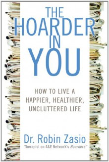 The Hoarder in You: How to Live a Happier, Healthier, Uncluttered Life - Robin Zasio