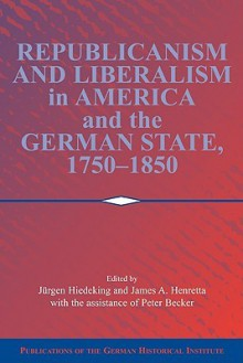 Republicanism and Liberalism in America and the German States, 1750-1850 - Jürgen Heideking, James A. Henretta