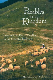 Parables of the Kingdom: Jesus and the Use of Parables in the Synoptic Tradition - Mary Ann Getty-Sullivan