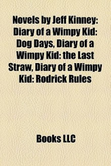 Novels by Jeff Kinney: Diary of a Wimpy Kid: Dog Days, Diary of a Wimpy Kid: the Last Straw, Diary of a Wimpy Kid: Rodrick Rules - Books LLC