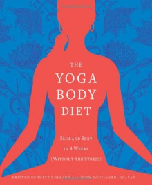 The Yoga Body Diet: Slim and Sexy in 4 Weeks (Without the Stress) - Kristen Schultz Dollard;John Douillard