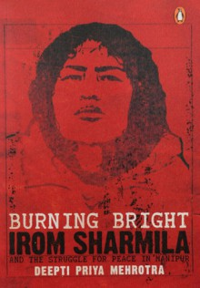 Burning Bright: Irom Sharmila and the Struggle for Peace in Manipur - Deepti Priya Mehrotra, Deepti Priya