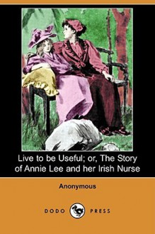 Live to Be Useful; Or, the Story of Annie Lee and Her Irish Nurse (Dodo Press) - Anonymous