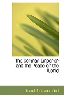 The German emperor and the peace of the world - Alfred Hermann Fried