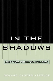 In the Shadows: Sexuality, Pedagogy, and Gender Among Japanese Teenagers - Genaro Castro-Vazquez