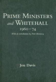 Prime Ministers and Whitehall 1960-74 - Jon Davis