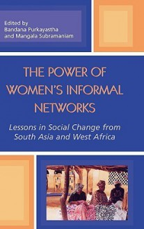 The Power of Women's Informal Networks: Lessons in Social Change from South Asia and West Africa - Purkayastha Bandana