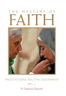 The Mystery of Faith: Meditations on the Eucharist - Tadeusz Dajczer