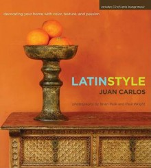 Latin Style: Decorating Your Home with Color, Texture, and Passion [With Latin Lounge Music CD] - Juan Carlos Arcila-Duque