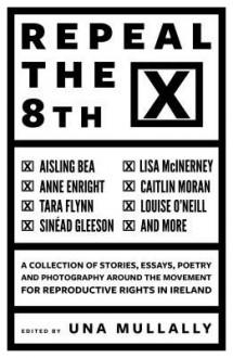 Repeal The 8th - Emmet Kiran,Aisling Bea,Tara Flynn,Lisa McInerney,Louise O'Neill,Caitlin Moran,Anne Enright,Sinéad Gleeson,Una Mullally