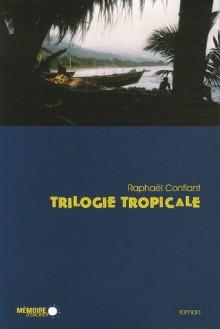 Trilogie tropicale - Raphaël Confiant