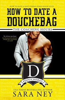 How to Date a Douchebag: The Coaching Hours - Sara Ney