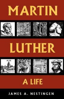 Martin Luther: A Life - James A. Nestingen