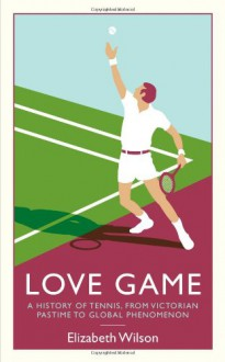 Love Game: A History of Tennis, from Victorian Pastime to Global Phenomenon - Elizabeth Wilson
