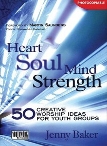 Heart Soul Mind Strength: 50 Creative Worship Ideas for Youth Groups - Jenny Baker