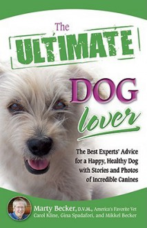 The Ultimate Dog Lover: The Best Experts' Advice for a Happy, Healthy Dog with Stories and Photos of Incredible Canines - Marty Becker, Carol Kline, Gina Spadafori