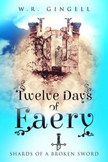 Twelve Days Of Faery (Shards Of A Broken Sword Book 1) - W.R. Gingell