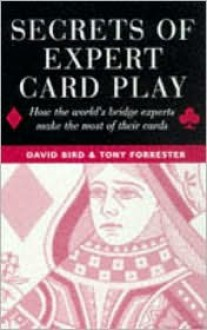 Secrets of Expert Card Play: How the World's Bridge Experts Make the Most of Their Cards - David Bird, Tony Forrester