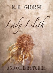 Lady Lilith and Other Stories: An anthology - E.E. Giorgi