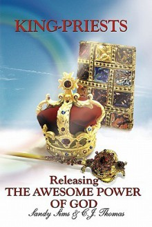 King-Priests Releasing the Awesome Power of God - Sandy Sims, C.J. Thomas