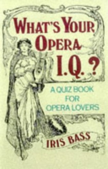 What's Your Opera I.Q.?: Over 100 Quizzes for Opera Lovers - Iris Bass