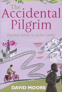 The Accidental Pilgrim: Travels With A Celtic Saint - David Moore