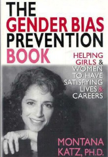 The Gender Bias Prevention Book: Helpoing Girls and Women to Have Satisfying Living and Careers - Montanna Katz