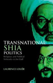 Transnational Shia Politics: Religious and Political Networks in the Gulf - Laurence Louër