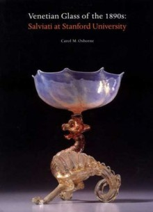 Venetian Glass of the 1890s: Salviati at Stanford University - Carol M. Osborne, Iris & B Gerald Cantor Center for Visual