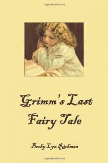 Grimm's Last Fairy Tale - Becky Lyn Rickman