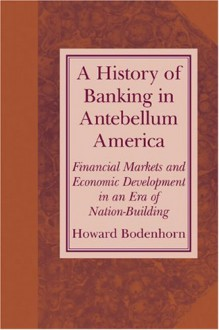 A History of Banking in Antebellum America: Financial Markets and Economic Development in an Era of Nation-Building - Howard Bodenhorn