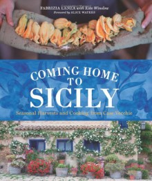 Coming Home to Sicily: Seasonal Harvests and Cooking from Case Vecchie - Fabrizia Lanza, Kate Winslow, Guy Ambrosino