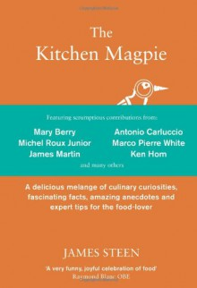 The Kitchen Magpie: A Delicious Melange of Culinary Curiosities, Fascinating Facts, Amazing Anecdotes and Expert Tips for the Food-lover - James Steen