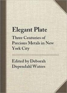 Elegant Plate: Three Centuries of Precious Metals in New York City - Deborah Dependahl Waters