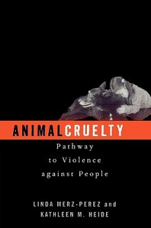 Animal Cruelty: Pathway to Violence Against People - Linda Merz-Perez, Kathleen M Heide