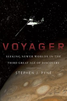 Voyager: Seeking Newer Worlds in the Third Great Age of Discovery - Stephen J. Pyne
