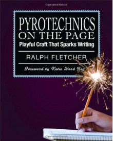 Pyrotechnics on the Page: Playful Craft That Sparks Writing - Ralph Fletcher, Katie Wood Ray