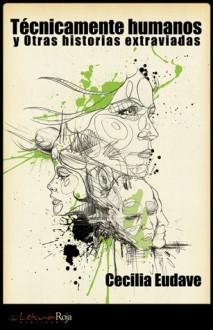 Técnicamente humanos y otras historias extraviadas - Cecilia Eudave