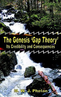 The Genesis 'Gap Theory': Its Credibility and Consequences - Michael, W. J. Phelan