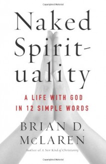 Naked Spirituality: A Life with God in 12 Simple Words - Brian D. McLaren