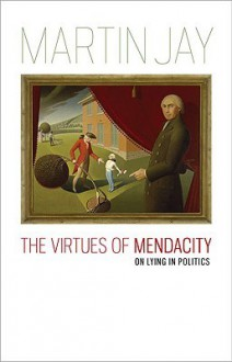 Virtues of Mendacity, The: On Lying in Politics - Martin Jay