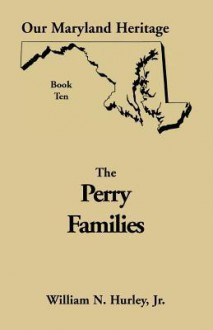 Our Maryland Heritage, Book 10: Perry Families - William N. Hurley Jr.